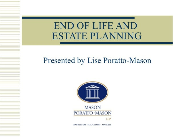 END OF LIFE AND ESTATE PLANNING Presented by Lise Poratto-Mason