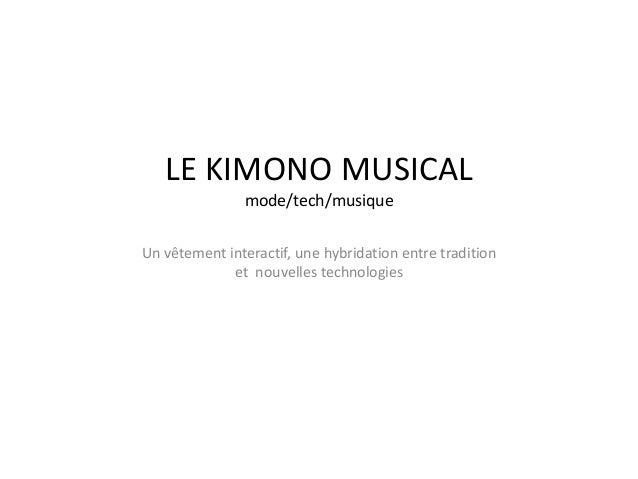 LE KIMONO MUSICAL mode/tech/musique Un vêtement interactif, une hybridation entre tradition et nouvelles technologies