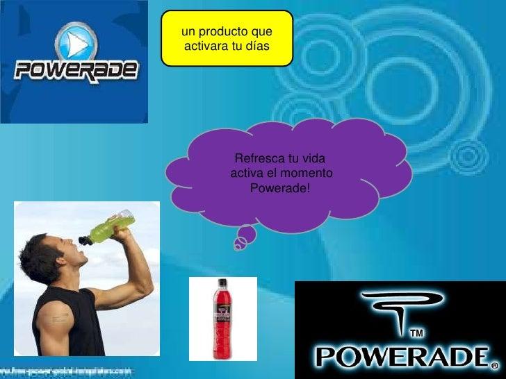 un producto queactivara tu días         Refresca tu vida        activa el momento            Powerade!