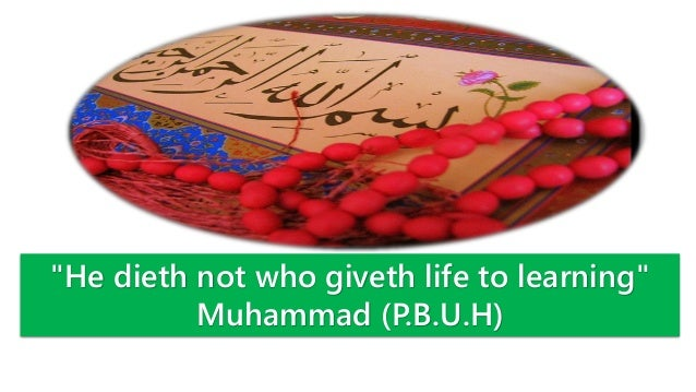 """He dieth not who giveth life to learning"" Muhammad (P.B.U.H)"