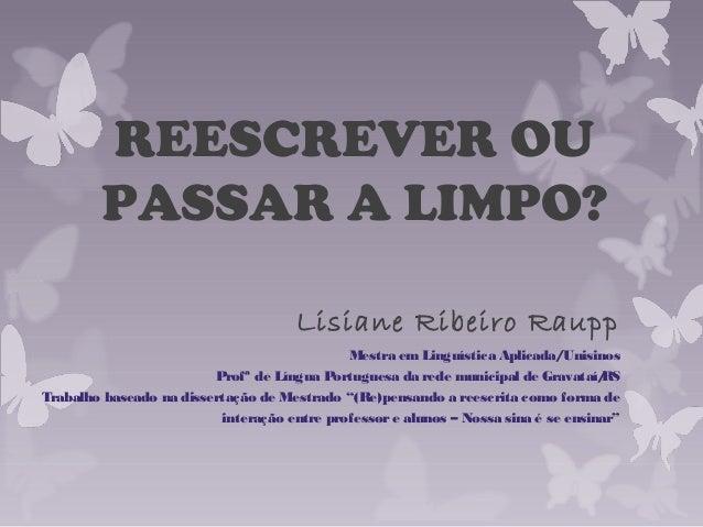 REESCREVER OU PASSAR A LIMPO? Lisiane Ribeiro Raupp Mestra emLinguística Aplicada/Unisinos Profª de Língua Portuguesa da r...