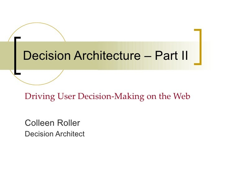 Decision Architecture – Part II Driving User Decision-Making on the Web Colleen Roller Decision Architect