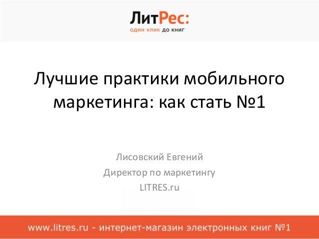 Лучшие практики мобильного  маркетинга: как стать №1  Лисовский Евгений  Директор по маркетингу  LITRES.ru