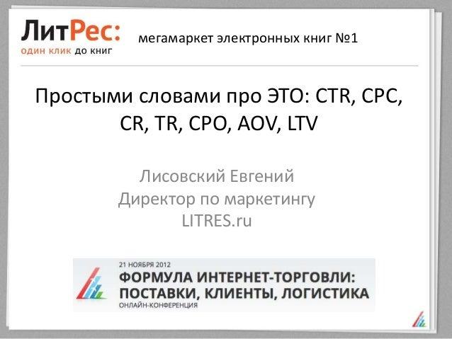 мегамаркет электронных книг №1Простыми словами про ЭТО: CTR, CPC,       CR, TR, CPO, AOV, LTV         Лисовский Евгений   ...