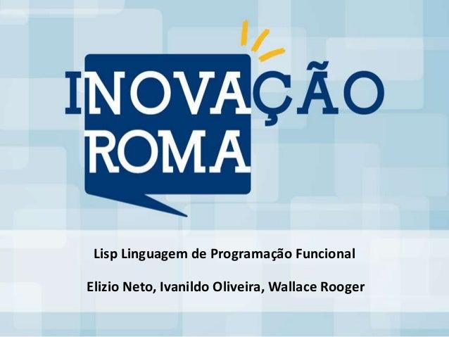 Lisp Linguagem de Programação FuncionalElizio Neto, Ivanildo Oliveira, Wallace Rooger