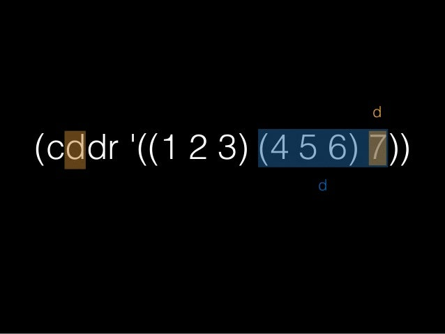 (cddr '((1 2 3) (4 5 6) 7)) ;=>(7) d d プロパーリストだと ネスト数は不変