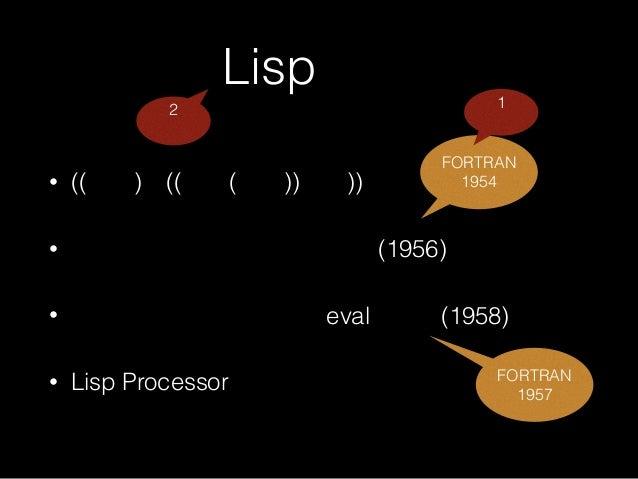Lispとは • ((括弧)が((沢山(ある))言語)) • ジョン・マッカーシーが考案(1956) • スティーブ・ラッセルがevalを実装(1958) • Lisp Processorの略 FORTRAN 1954 2 番 1 番 FORT...