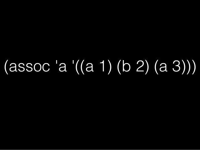 (assoc 'a '((a 1) (b 2) (a 3))) ;=>(A 1) 0番目の要素から走査して、 1番最初にTを返した要素を1つ返す