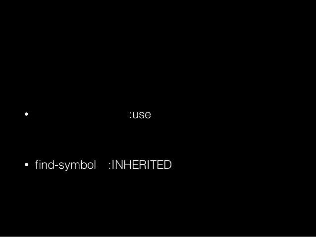 シンボルの公開・継承 • カレントパッケージのみで参照可能 :INTERNAL • useしたパッケージからも参照可能 :EXTERNAL • 外部シンボルを:useしてる :INHERITED
