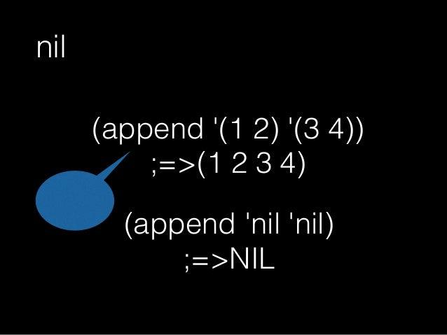 nilがリストで何が嬉しいか (append 'nil 'nil) ;=>NIL (append '(1 2) '(3 4)) ;=>(1 2 3 4) リストの中身が空でも同じように扱える リスト 限定
