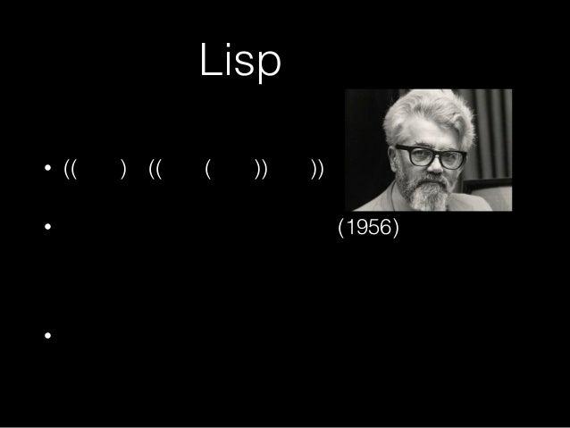 Lispとは • ((括弧)が((沢山(ある))言語)) • ジョン・マッカーシーが考案(1956) •