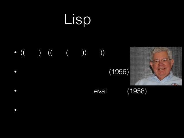 Lispとは • ((括弧)が((沢山(ある))言語)) • ジョン・マッカーシーが考案(1956) • スティーブ・ラッセルがevalを実装(1958) •