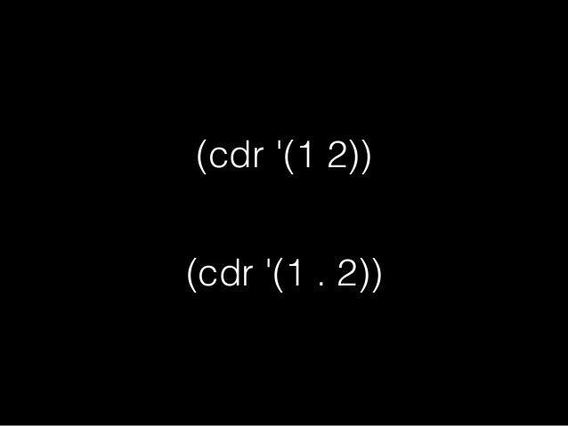 c*r関数 • car cdr の長いやつ • *の数は1~4個 • *にはaかdが入る • 評価は右->左の順番
