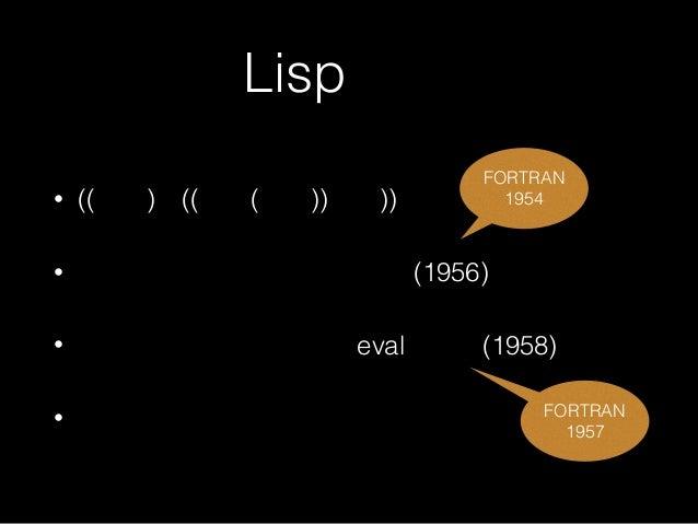 Lispとは • ((括弧)が((沢山(ある))言語)) • ジョン・マッカーシーが考案(1956) • スティーブ・ラッセルがevalを実装(1958) • FORTRAN 1954 FORTRAN 1957