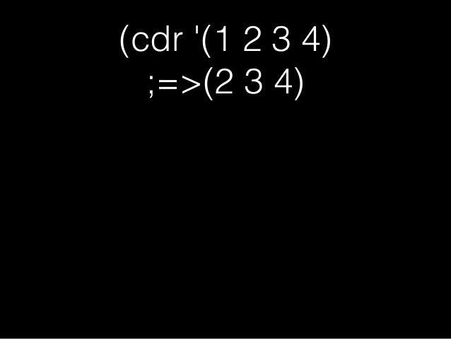 (cdr '(1 2 3 4) ;=>(2 3 4) (car '(2 3 4)) ;=>2
