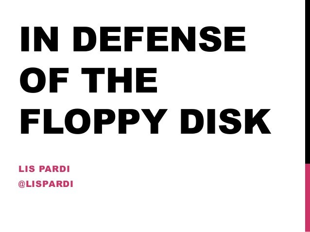 IN DEFENSE OF THE FLOPPY DISK LIS PARDI @LISPARDI