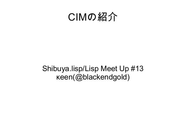 CIMの紹介  Shibuya.lisp/Lisp Meet Up #13 κeen(@blackendgold)