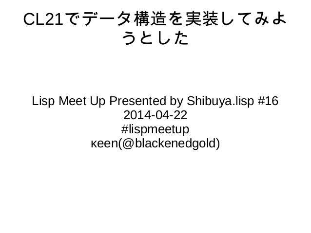 CL21でデータ構造を実装してみよ うとした Lisp Meet Up Presented by Shibuya.lisp #16 2014-04-22 #lispmeetup κeen(@blackenedgold)
