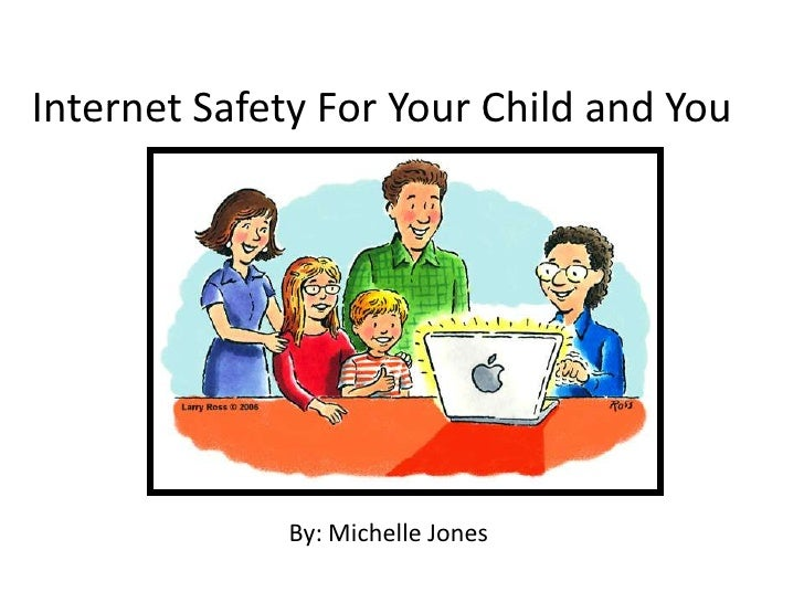 Internet Safety For Your Child and You<br />By: Michelle Jones<br />