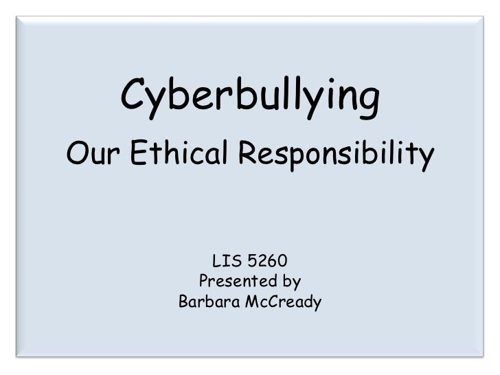 Cyberbullying<br />Our Ethical Responsibility<br />LIS 5260<br />Presented by<br />Barbara McCready<br />