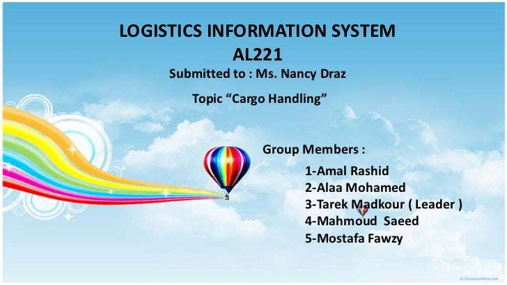 "LOGISTICS INFORMATION SYSTEM             AL221     Submitted to : Ms. Nancy Draz        Topic ""Cargo Handling""            ..."