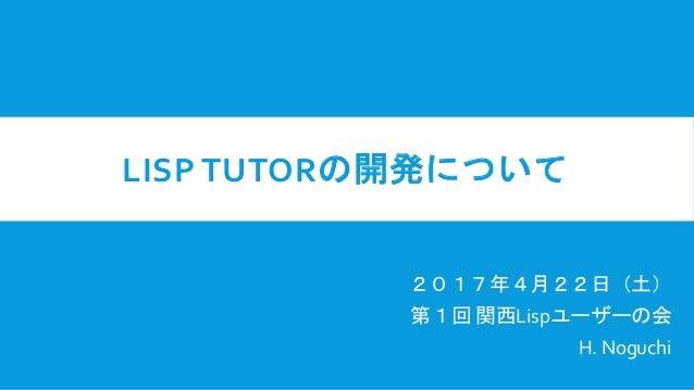 LISP TUTORの開発について 2017年4月22日(土) 第1回 関西Lispユーザーの会 H. Noguchi