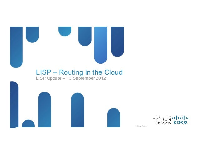 LISP – Routing in the Cloud     LISP Update – 13 September 2012LISP – Routing in the Cloud   © 2012 Cisco and/or its affil...