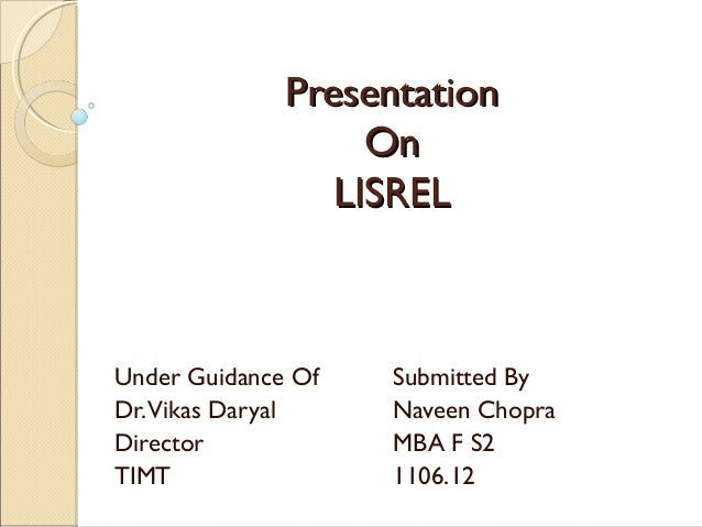 Presentation On LISREL  Under Guidance Of Dr.Vikas Daryal Director TIMT  Submitted By Naveen Chopra MBA F S2 1106.12