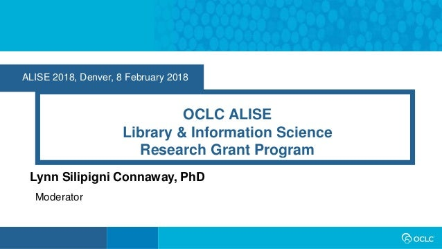 ALISE 2018, Denver, 8 February 2018 OCLC ALISE Library & Information Science Research Grant Program Lynn Silipigni Connawa...