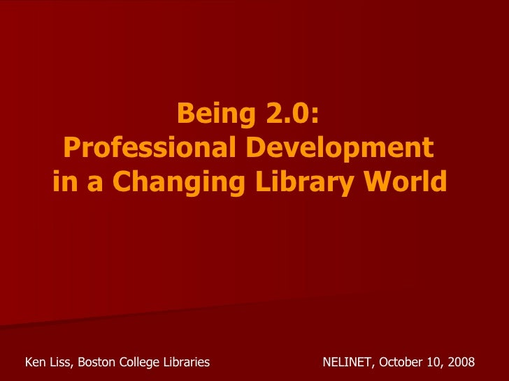 Being 2.0:  Professional Development  in a Changing Library World   Ken Liss, Boston College Libraries NELINET, October 10...