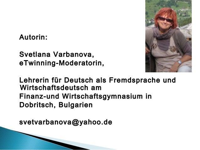 Autorin:Svetlana Varbanova,eTwinning-Moderatorin,Lehrerin für Deutsch als Fremdsprache undWirtschaftsdeutsch amFinanz-und ...