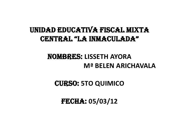 """UNIDAD EDUCATIVA FISCAL MIXTA   CENTRAL """"LA INMACULADA""""    NOMBRES: LISSETH AYORA             Mª BELEN ARICHAVALA      CUR..."""