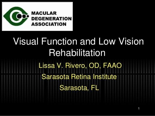 Visual Function and Low Vision Rehabilitation Lissa V. Rivero, OD, FAAO Sarasota Retina Institute Sarasota, FL 1