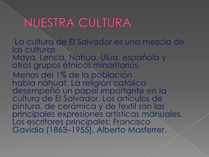 NUESTRA CULTURA<br />     La cultura de El Salvador es una mezcla de las culturas Maya, Lenca, Nahua, Ulúa, española y otr...