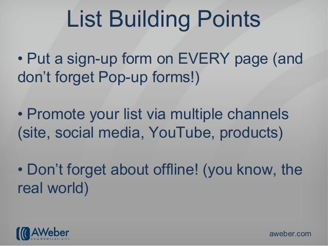 List Building Points• Put a sign-up form on EVERY page (anddon't forget Pop-up forms!)• Promote your list via multiple cha...