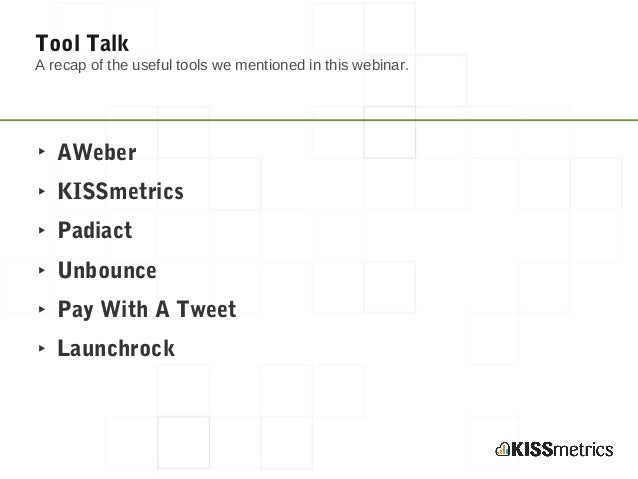 Tool TalkA recap of the useful tools we mentioned in this webinar.‣ AWeber‣ KISSmetrics‣ Padiact‣ Unbounce‣ Pay With A Twe...