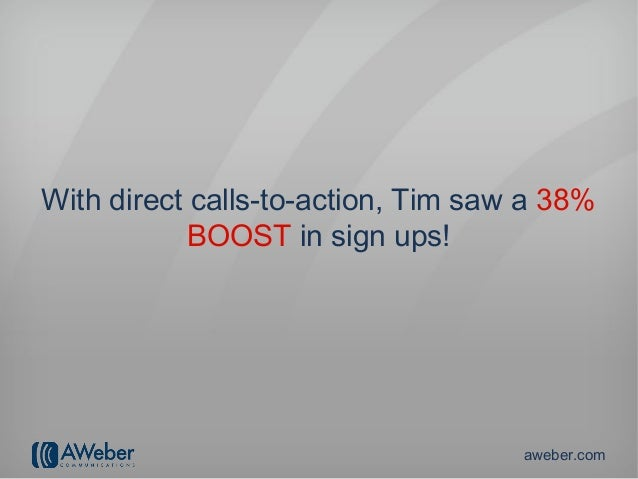 With direct calls-to-action, Tim saw a 38%            BOOST in sign ups!                                    aweber.com