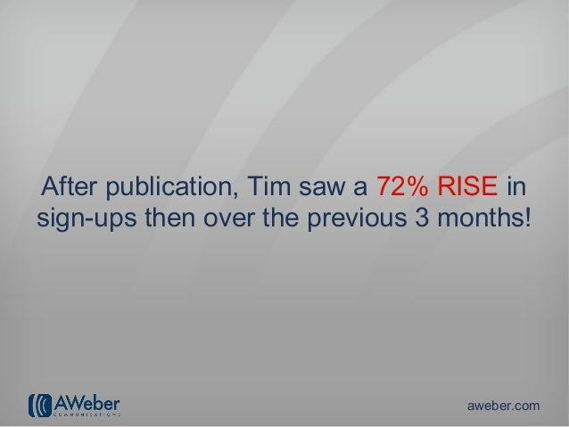 After publication, Tim saw a 72% RISE insign-ups then over the previous 3 months!                                   aweber...