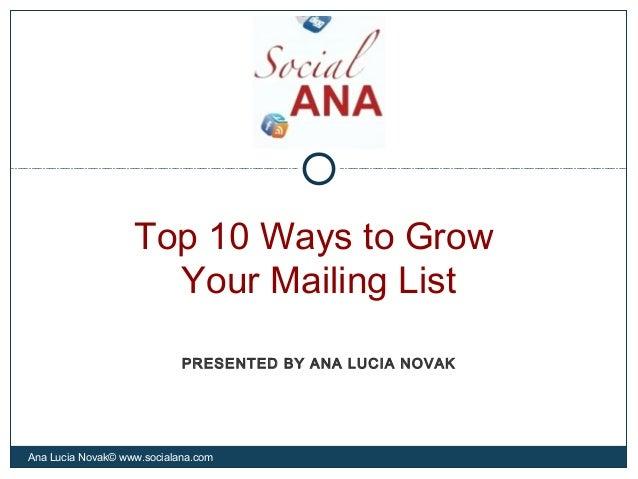 Top 10 Ways to GrowYour Mailing ListAna Lucia Novak© www.socialana.comPRESENTED BY ANA LUCIA NOVAK