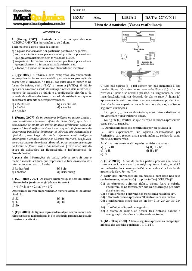 LISTA 1 NOME: PROF: Alex DATA: 27/02/2011 Lista de Atomística (Vários vestibulares) ATOMÍSTICA 1. (Pucmg 2007) Assinale a ...