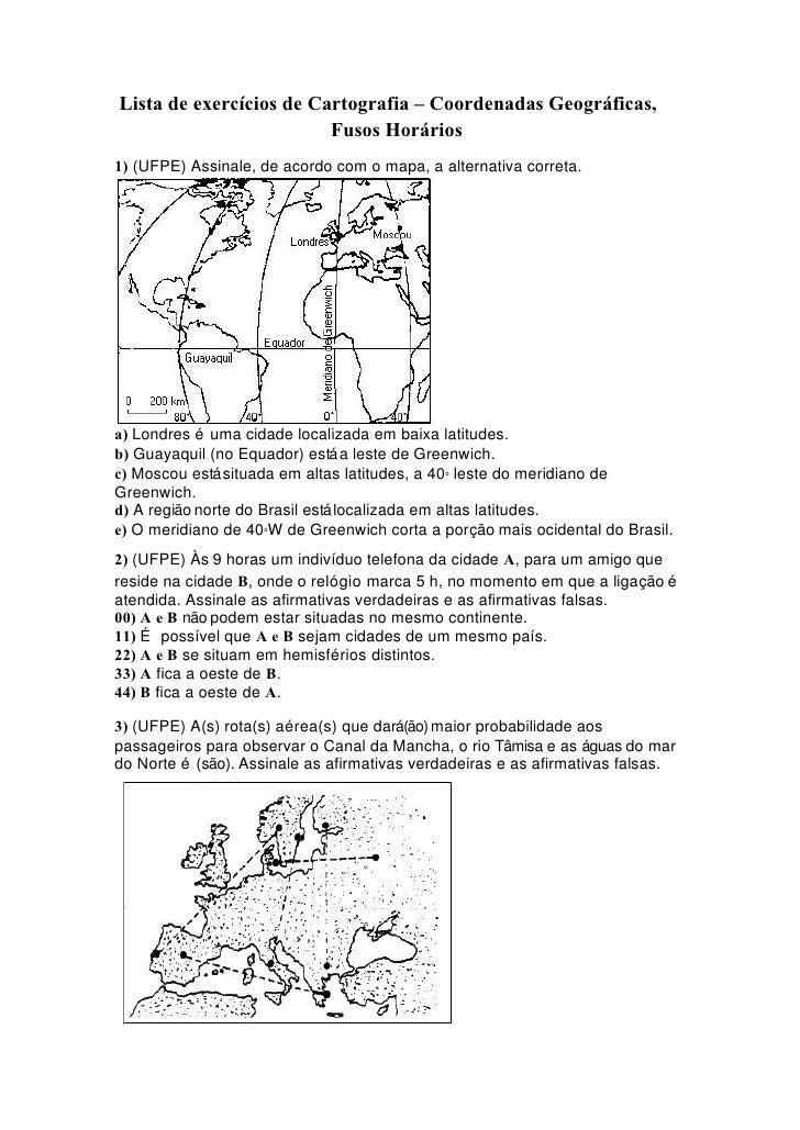 Lista de exercícios de Cartografia – Coordenadas Geográficas,                         Fusos Horários1) (UFPE) Assinale, de...