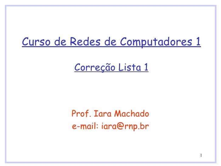 Curso de Redes de Computadores 1 Correção Lista 1 Prof. Iara Machado e-mail: iara@rnp.br