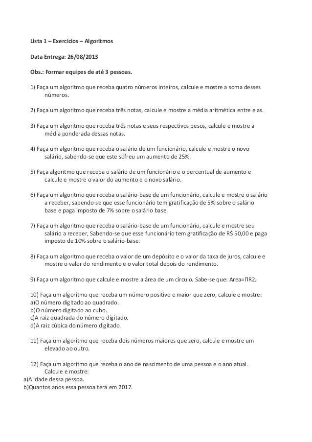 Lista 1 – Exercícios – Algoritmos Data Entrega: 26/08/2013 Obs.: Formar equipes de até 3 pessoas. 1) Faça um algoritmo que...