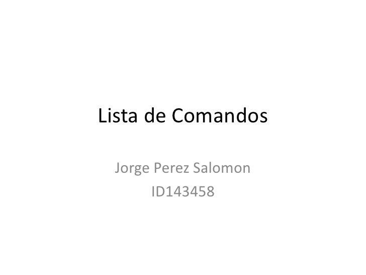 Lista de Comandos<br />Jorge PerezSalomon<br />ID143458<br />