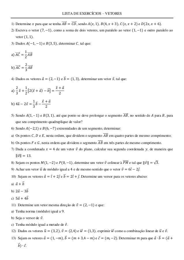 LISTA DE EXERCÍCIOS – VETORES 1) Determine 𝑥 para que se tenha 𝐴𝐵⃗⃗⃗⃗⃗ = 𝐶𝐷⃗⃗⃗⃗⃗ , sendo 𝐴(𝑥, 1), 𝐵(4, 𝑥 + 3), 𝐶(𝑥, 𝑥 + 2)...