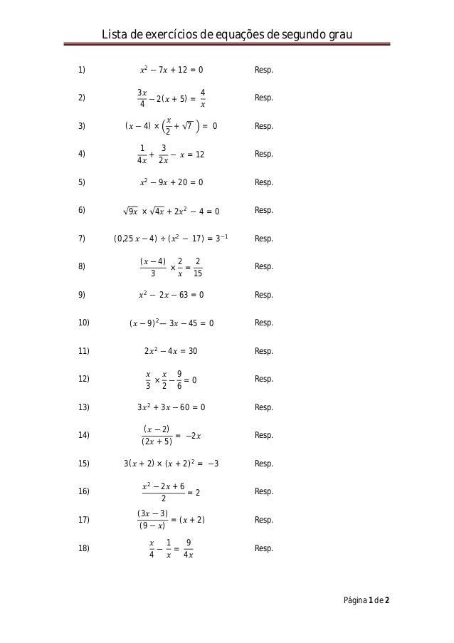 Lista de exercícios de equações de segundo grau Página 1 de 2 1) 𝑥𝑥2 − 7𝑥𝑥 + 12 = 0 Resp. 2) 3𝑥𝑥 4 − 2(𝑥𝑥 + 5) = 4 𝑥𝑥 Resp...