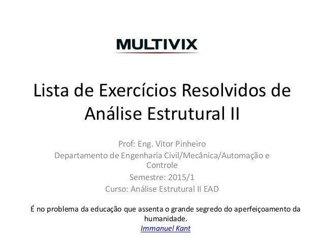 Lista de Exercícios Resolvidos de Análise Estrutural II Prof: Eng. Vitor Pinheiro Departamento de Engenharia Civil/Mecânic...