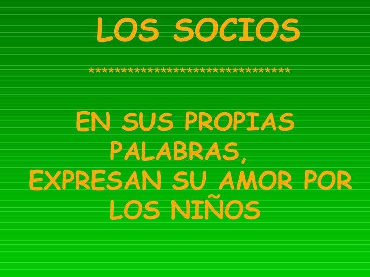 LOS SOCIOS *******************************  EN SUS PROPIAS PALABRAS,  EXPRESAN SU AMOR POR LOS NIÑOS