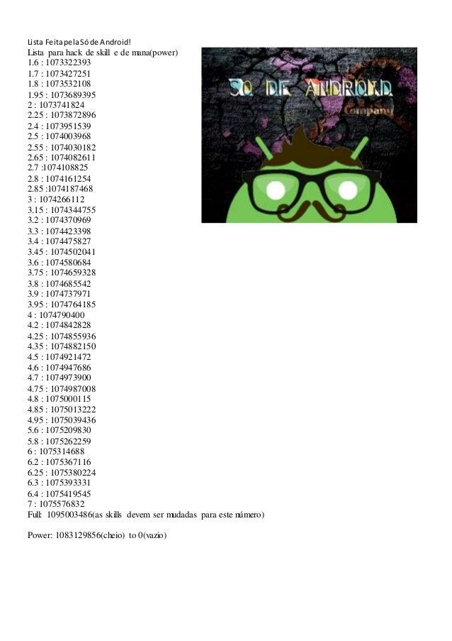 Lista FeitapelaSóde Android! Lista para hack de skill e de mana(power) 1.6 : 1073322393 1.7 : 1073427251 1.8 : 1073532108 ...