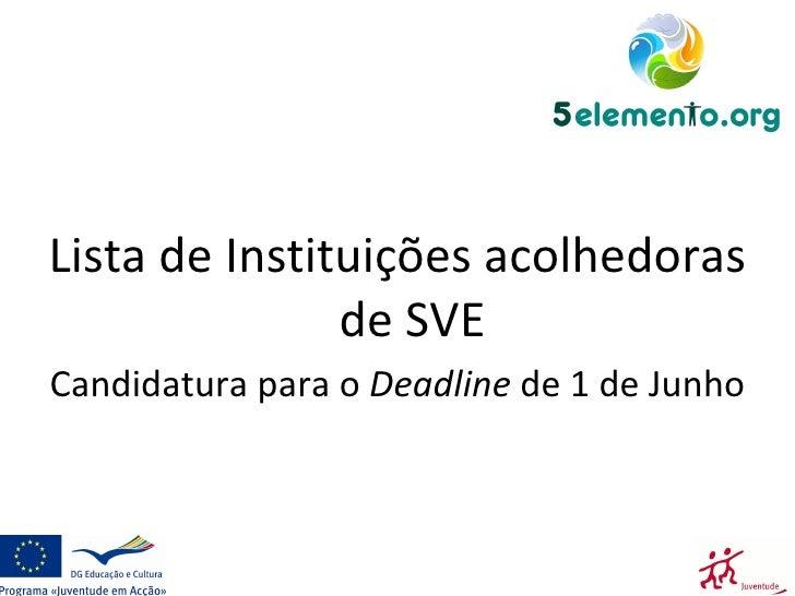 <ul><li>Lista de Instituições acolhedoras de SVE </li></ul><ul><li>Candidatura para o  Deadline  de 1 de Junho  </li></ul>